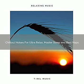 Chillout Noises For Ultra Relax, Master Sleep and Best Naps