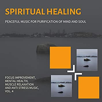 Spiritual Healing (Peaceful Music For Purification Of Mind And Soul) (Focus Improvement, Mental Health, Muscle Relaxation And Anti Stress Music, Vol. 4)
