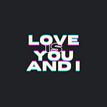 Love Is You and I