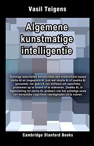 Algemene kunstmatige intelligentie (Kunstmatige intelligentie: de vierde industriële revolutie Book 1) (Dutch Edition)