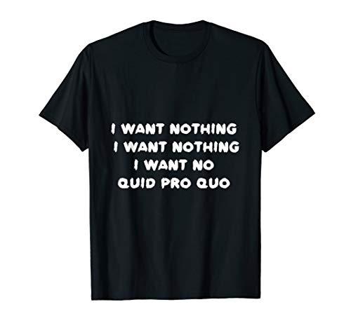 I Want Nothing I Want Nothing I Want No Quid Pro Quo T-Shirt