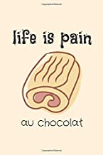 Life Is Pain au chocolat: Funny Stress Relief Gift Idea for Food Lovers. Sweet French Chocolate Meal Theme Journal Noteboo...