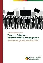 Teatro, futebol, anarquismo e propaganda: Disputas ideológicas no âmbito do lazer (Portuguese Edition)
