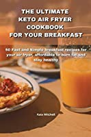 The Ultimate Keto Air Fryer Cookbook for Your Breakfast: 50 Fast and Simple breakfast recipes for your air fryer, affordable to burn fat and stay healthy