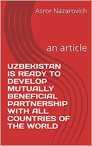 UZBEKISTAN IS READY TO DEVELOP MUTUALLY BENEFICIAL PARTNERSHIP WITH ALL COUNTRIES OF THE WORLD: an article (English Edition)