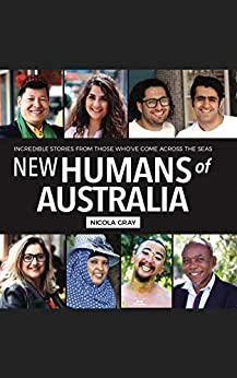 New Humans of Australia Book 1 : Incredible Stories From Those Who've Come Across The Seas by [Nicola Gray]