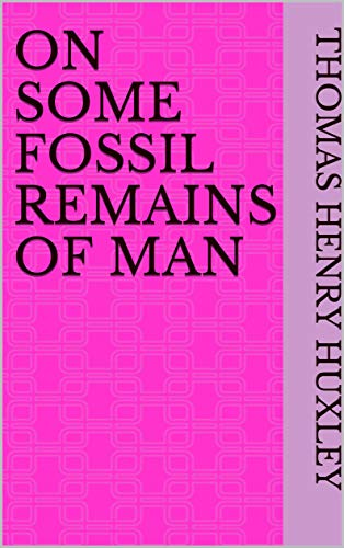 On Some Fossil Remains of Man (English Edition)