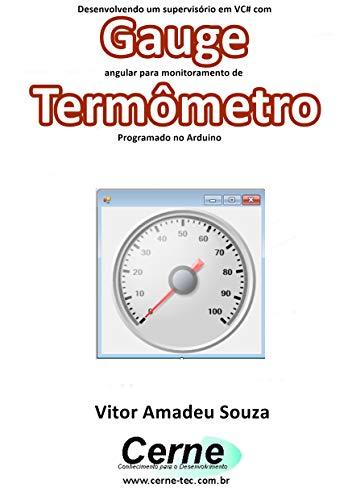 Desenvolvendo um supervisório em VC# com Gauge angular para monitoramento de Termômetro Programado no Arduino (Portuguese Edition)