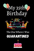 My 35th Birthday The One Where i Was Quarantined 2020: My 35th Birthday The One Where i Was Quarantined 2020: Notebook Journal Ideas Gifts For 35 Years Old,Funny Quarantine happy Birthday Gifts For ... Finish For Book Cover is 6 x 9 ,Page 120