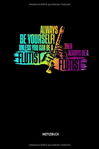 Always Be Yourself - Unless You Can Be A Flutist - Notizbuch: Lustiges Blockflöten Notizbuch. Tolle Flöten Zubehör & Flötisten Geschenk Idee.
