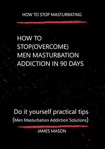 How to stop Masturbating: How to stop (overcome) men Masturbation addiction in 90 days (English Edition)