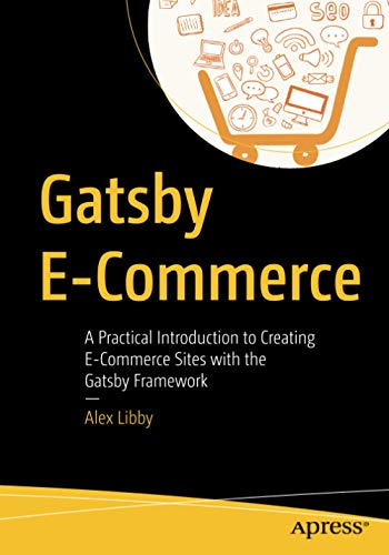 Compare Textbook Prices for Gatsby E-Commerce: A Practical Introduction to Creating E-Commerce Sites with the Gatsby Framework 1st ed. Edition ISBN 9781484266915 by Libby, Alex