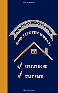 STAY HOME - YOUR CHANCE TO BE A HERO and save the world: Stay At Home - Notebook: 100 pa...