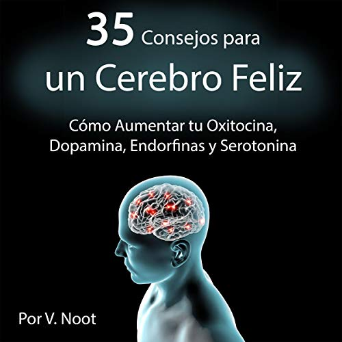Couverture de 35 Consejos para un Cerebro Feliz: Cómo Aumentar tu Oxitocina, Dopamina, Endorfinas y Serotonina [35 Tips for a Happy Brain: How to Increase Your Oxytocin, Dopamine, Endorphins and Serotonin]