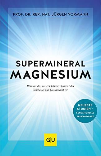 Supermineral Magnesium: Warum das unterschätzte Element der Schlüssel zur Gesundheit ist (GU Reader Körper, Geist & Seele)