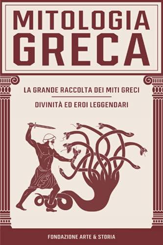 Mitologia Greca: La Grande Raccolta dei Miti Greci: Divinità ed Eroi Leggendari