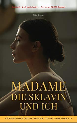 Madame die Sklavin und ich: Spannender BDSM Roman. Derb und Direkt!