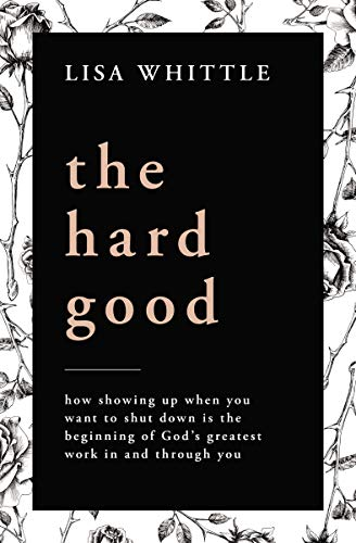 The Hard Good: How Showing Up When You Want to Shut Down Is the Beginning of God's...