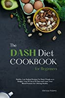 The DASH Diet Cookbook for Beginners: Healthy, Low Sodium Recipes for Smart People on a Budget. Lose 10 Lbs. in 10 Days and Lower Your Blood Pressure for Lifelong Healthy