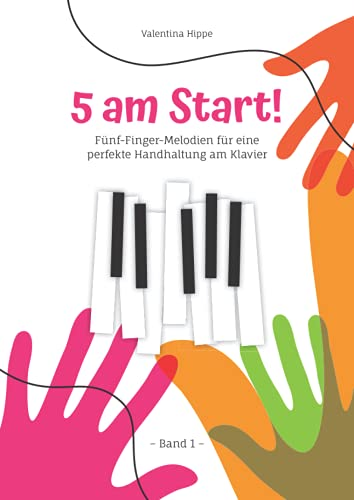 5 am Sart! Band 1: Fünf-Finger-Melodien für eine perfekte Handhaltung am Klavier (5 am Start! (2 Bände) Noten- und Übungsbücher zum Klavier lernen mit Illustrationen zum Ausmahlen)