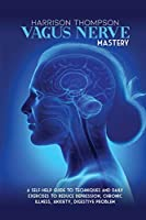 Vagus Nerve Mastery: A Self-Help Guide to Techniques and Daily Exercises to Reduce Depression, Chronic Illness, Anxiety, Digestive Problem