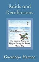 Raids and Retaliations: The Japanese Attacks on Oregon During the Second World War