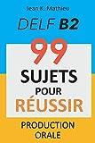 Production Orale DELF B2 - 99 SUJETS POUR RÉUSSIR