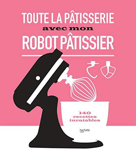 Toute la pâtisserie avec mon robot pâtissier : 140 recettes inratables (Beaux Livres Cuisine)