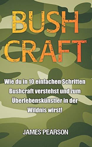 Bushcraft: Wie du in 10 einfachen Schritten Bushcraft verstehst und zum Überlebenskünstler in der Wildnis wirst!