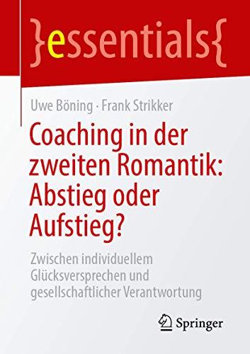 Coaching in der zweiten Romantik: Abstieg oder Aufstieg?: Zwischen individuellem Glücksversprechen und gesellschaftlicher Verantwortung (essentials)