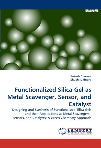 Functionalized Silica Gel as Metal Scavenger, Sensor, and Catalyst: Designing and Synthesis of Functionalized Silica Gels and their Applications as ... and Catalysts: A Green Chemistry Approach