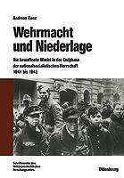 Wehrmacht Und Niederlage: Die Bewaffnete Macht in Der Endphase Der Nationalsozialistischen Herrschaft 1944 Bis 1945 (Beitraege Zur Militaergeschichte)