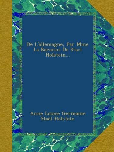 De L'allemagne, Par Mme La Baronne De Stael Holstein...