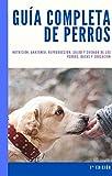 GUÍA COMPLETA DE PERROS: Nutrición, anatomía, reproducción, salud y cuidado de los perros, razas y educación