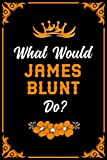 What Would James Blunt Do?: Blank lined Journal Notebook for Writing Notes/Notepad/Diary | Perfect Gift for all James Blunt Fans, Supporters, Teens, Adults and Kids | 100 lined pages, size 6 x 9