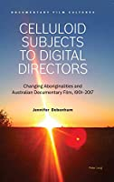 Celluloid Subjects to Digital Directors: Changing Aboriginalities and Australian Documentary Film, 1901–2017 (Documentary Film Cultures)
