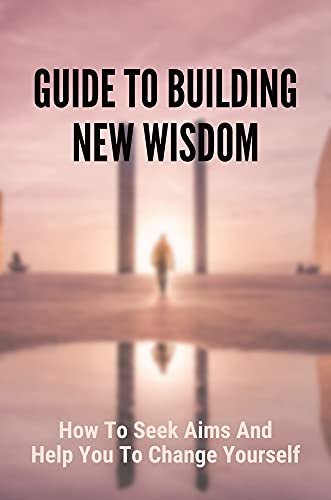 Guide To Building New Wisdom: How To Seek Aims And Help You To Change Yourself: How To Build A Powerful Thinking (English Edition)