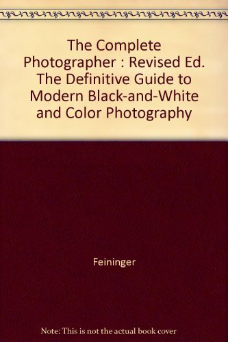 The Complete Photographer: The Definitive Guide to Modern Black-and-White and Color Photography