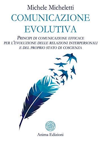 Comunicazione evolutiva. Principi di comunicazione efficace per l'evoluzione delle relazioni interpersonali e del proprio stato di coscienza