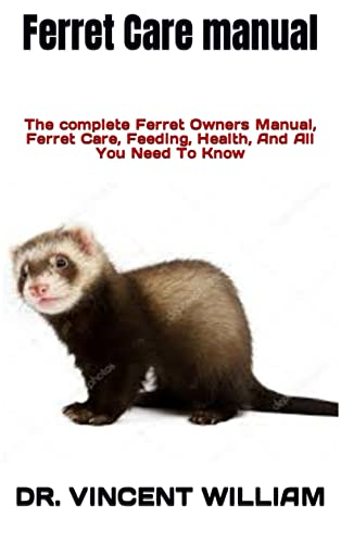 Ferret Care manual : The complete Ferret Owners Manual, Ferret Care, Feeding, Health, And All You Need To Know (English Edition)