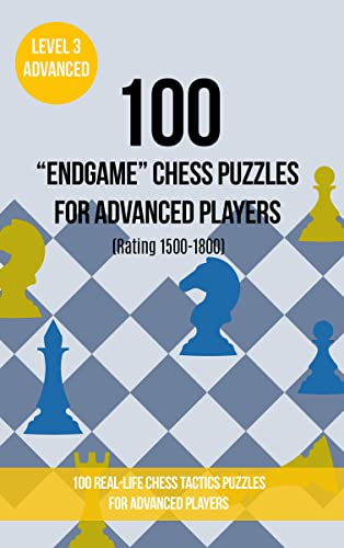 """100 """"End Game"""" Chess Puzzles for Advanced Players (Rating 1500-1800): 100 real-life chess tactics puzzles for advanced players (Chess Puzzles, Strategy and Tactics - End Game Book 3)"""