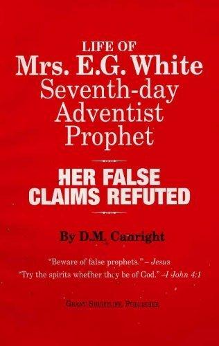 Life of Mrs. E.G. White, Seventh-day Adventist prophet: Her false claims refuted