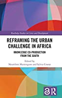 Reframing the Urban Challenge in Africa: Knowledge Co-production from the South (Routledge Studies in Cities and Development)