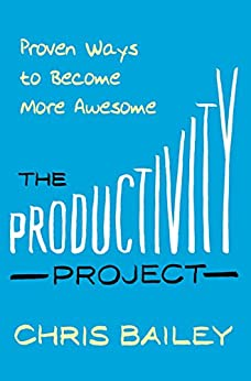 The Productivity Project: Proven Ways to Become More Awesome by [Chris Bailey]