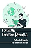 Focus On Positive Results: The Benefits Of Improving Your Concentration And Focus: How To Remain Focused (English Edition)