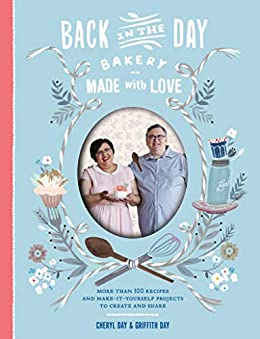 Back in the Day Bakery Made with Love: More than 100 Recipes and Make-It-Yourself Projects to Create and Share by [Cheryl Day, Griffith Day]