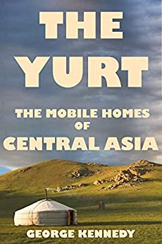 The Yurt: The Mobile Homes of Central Asia by [George  Kennedy]