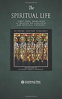 The Spiritual Life: First Part: Principles: A Treatise on Ascetical and Mystical Theology (In Two Parts)