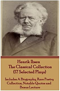 Henrik Ibsen the Classical Collection (17 Selected Plays): Includes a Biography, Rare Poetry Collection, Notable Quotes an...