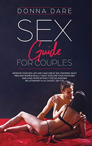 Sex Guide for Couples: Improve Your Sex Life and Have Great Sex, Knowing What Men and Women Really Want. Explore Your Fantasies and Have More Intimacy ... Amazing Relationship. Play, Gadget, Sex Toy